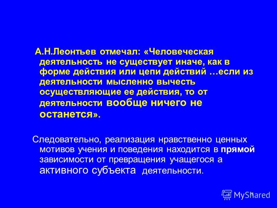 7 А.Н.Леонтьев отмечал: «Человеческая деятельность не существует иначе, как в форме действия или цепи действий …если из деятельности мысленно вычесть осуществляющие ее действия, то от деятельности вообще ничего не останется ». Следовательно, реализац