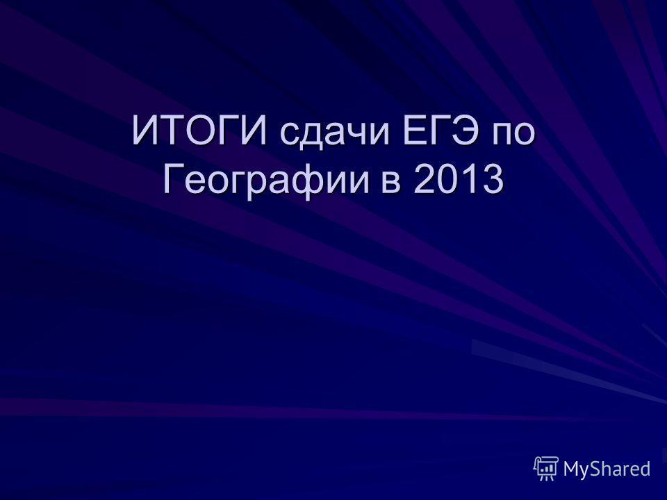 ИТОГИ сдачи ЕГЭ по Географии в 2013