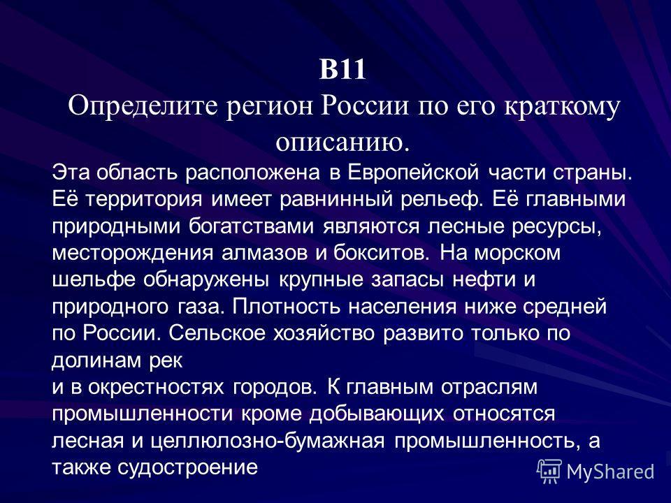 В11 Определите регион России по его краткому описанию. Эта область расположена в Европейской части страны. Её территория имеет равнинный рельеф. Её главными природными богатствами являются лесные ресурсы, месторождения алмазов и бокситов. На морском