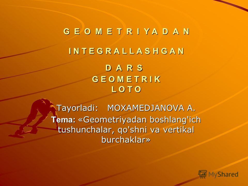 G E O M E T R I Y A D A N I N T E G R A L L A S H G A N D A R S G E O M E T R I K L O T O G E O M E T R I Y A D A N I N T E G R A L L A S H G A N D A R S G E O M E T R I K L O T O Tayorladi: MOXAMEDJANOVA A. Tema: «Geometriyadan boshlang'ich tushunch