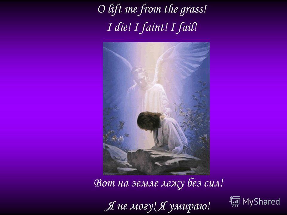 O lift me from the grass! I die! I faint! I fail! Вот на земле лежу без сил! Я не могу! Я умираю!