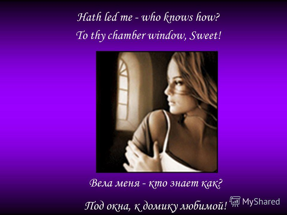 Hath led me - who knows how? To thy chamber window, Sweet! Вела меня - кто знает как? Под окна, к домику любимой!