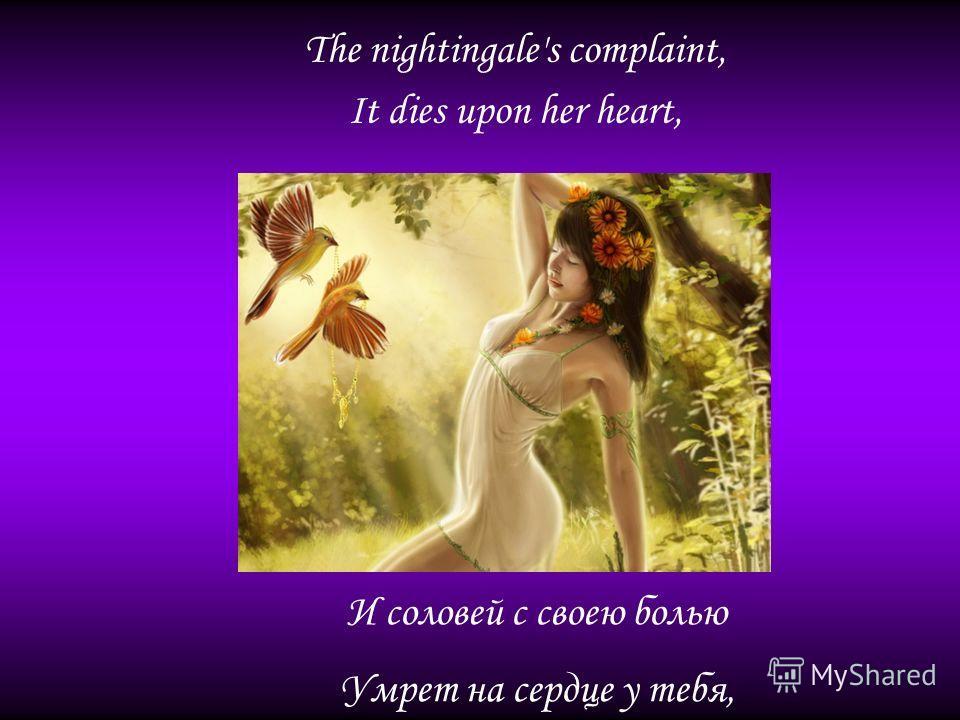 The nightingale's complaint, It dies upon her heart, И соловей с своею болью Умрет на сердце у тебя,