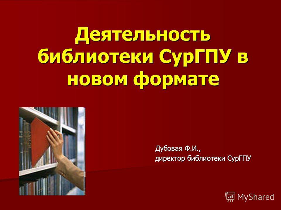 Деятельность библиотеки СурГПУ в новом формате Дубовая Ф.И., директор библиотеки СурГПУ директор библиотеки СурГПУ