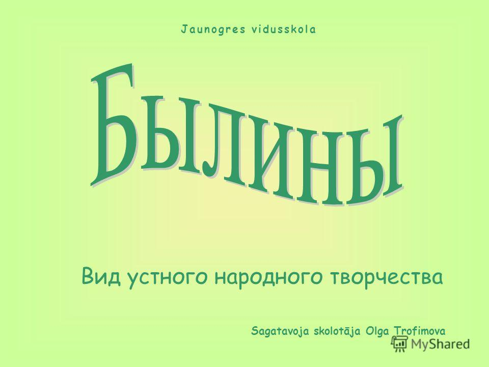Вид устного народного творчества Sagatavoja skolotāja Olga Trofimova Jaunogres vidusskola