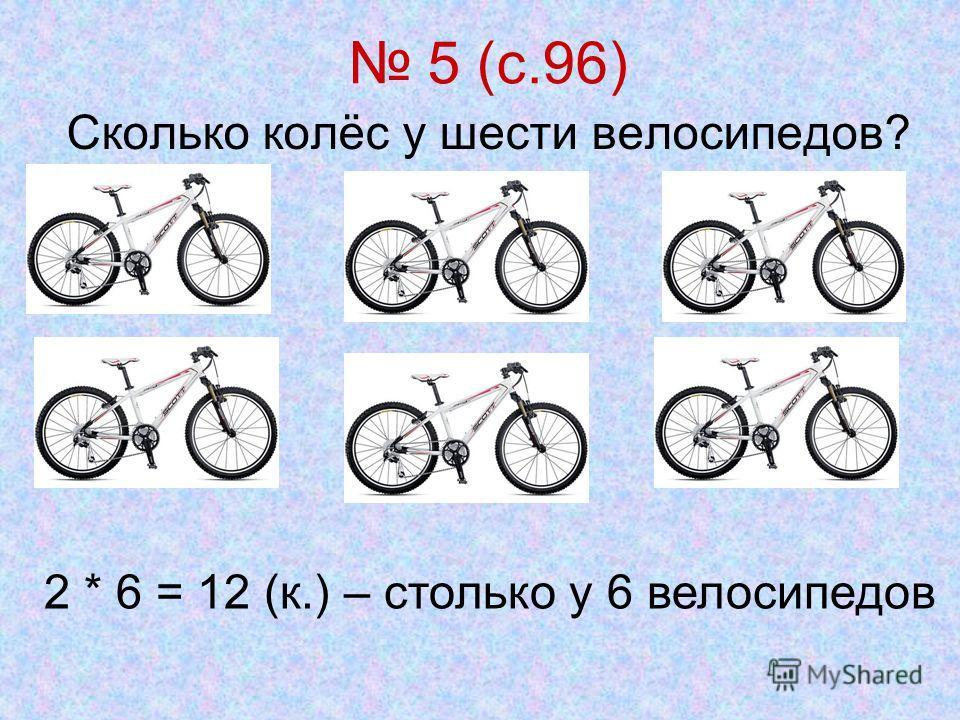 5 (с.96) Сколько колёс у шести велосипедов? 2 * 6 = 12 (к.) – столько у 6 велосипедов