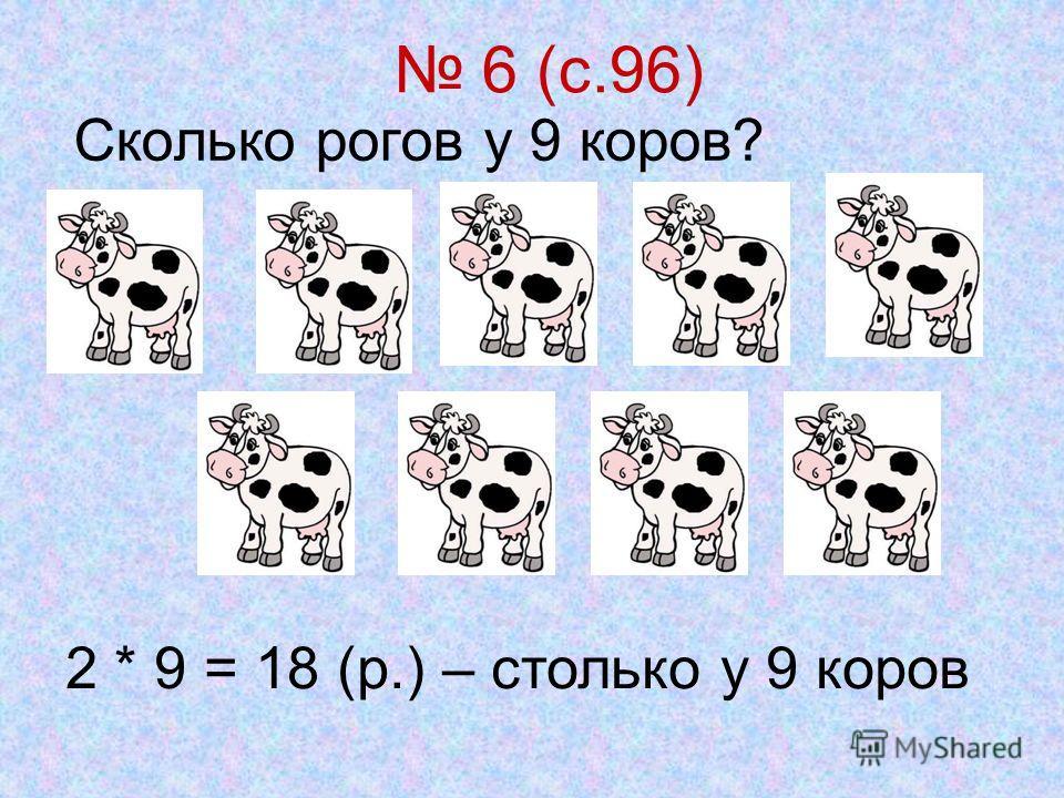 6 (с.96) Сколько рогов у 9 коров? 2 * 9 = 18 (р.) – столько у 9 коров