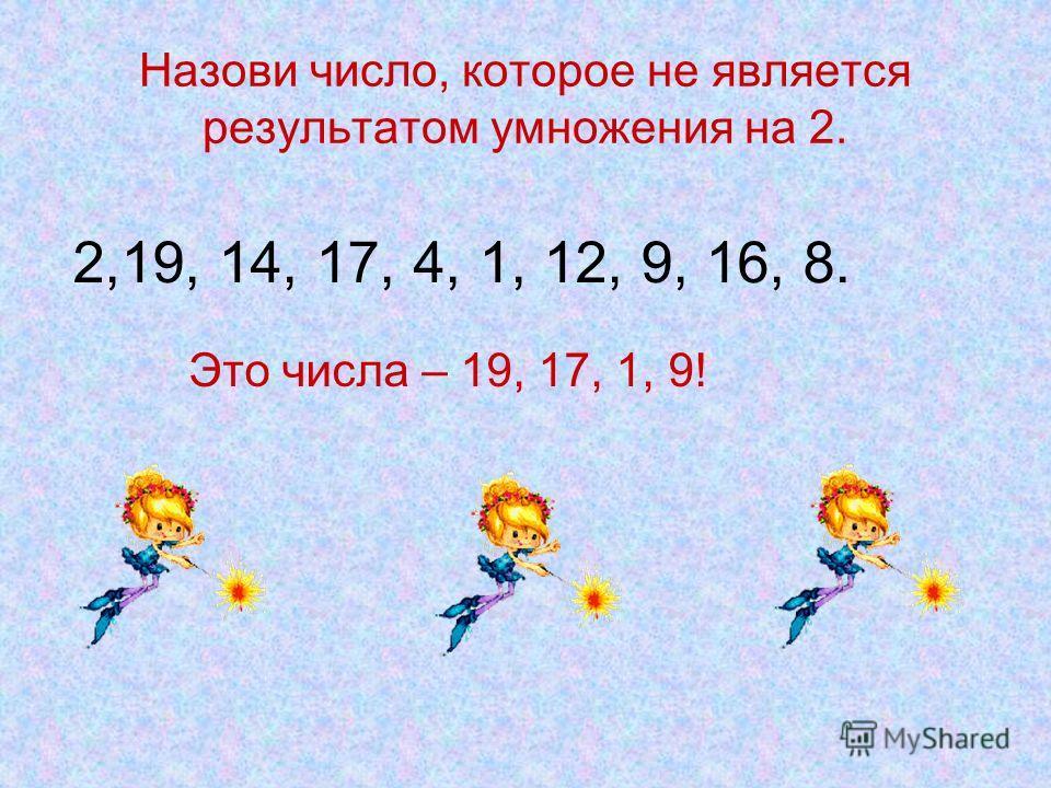 Назови число, которое не является результатом умножения на 2. 2,19, 14, 17, 4, 1, 12, 9, 16, 8. Это числа – 19, 17, 1, 9!