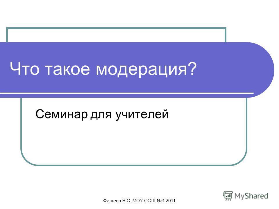 Фищева Н.С. МОУ ОСШ 3 2011 Что такое модерация? Семинар для учителей