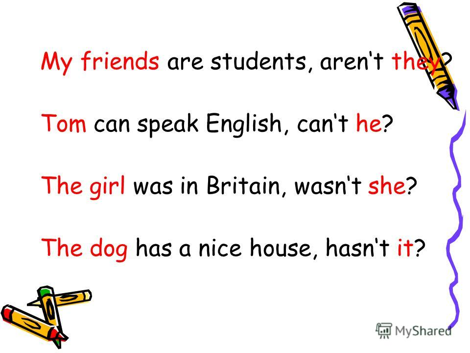 My friends are students, arent they? Tom can speak English, cant he? The girl was in Britain, wasnt she? The dog has a nice house, hasnt it?