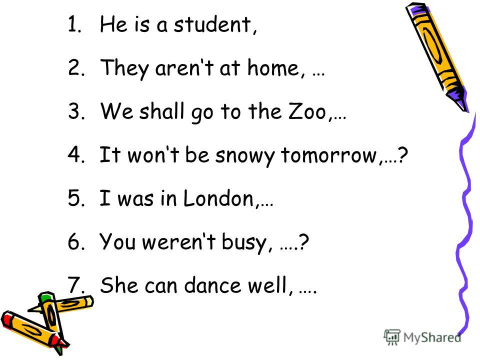 1.He is a student, 2.They arent at home, … 3.We shall go to the Zoo,… 4.It wont be snowy tomorrow,…? 5.I was in London,… 6.You werent busy, ….? 7.She can dance well, ….