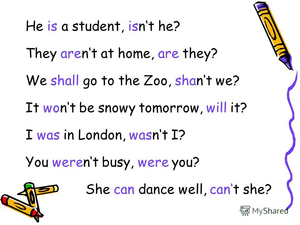 He is a student, isnt he? They arent at home, are they? We shall go to the Zoo, shant we? It wont be snowy tomorrow, will it? I was in London, wasnt I? You werent busy, were you? She can dance well, cant she?