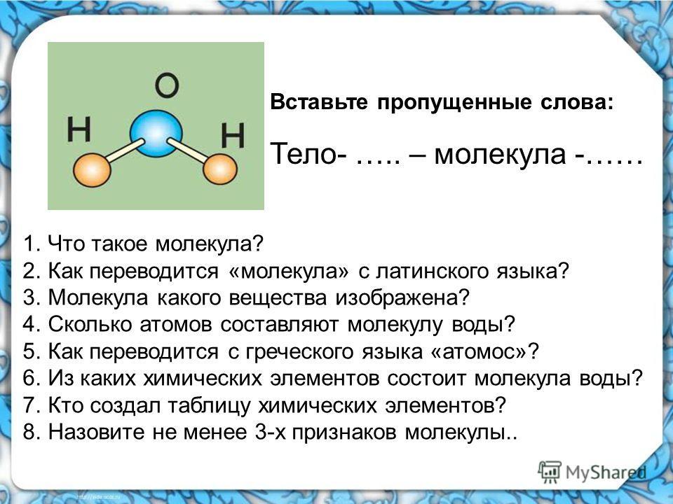 1.Что такое молекула? 2.Как переводится «молекула» с латинского языка? 3.Молекула какого вещества изображена? 4.Сколько атомов составляют молекулу воды? 5.Как переводится с греческого языка «атомос»? 6.Из каких химических элементов состоит молекула в