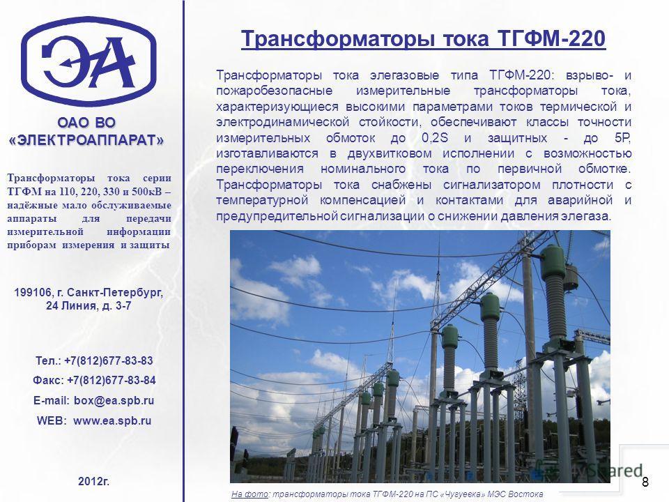 8 ОАО ВО «ЭЛЕКТРОАППАРАТ» Тел.: +7(812)677-83-83 Факс: +7(812)677-83-84 E-mail: box@ea.spb.ru WEB: www.ea.spb.ru Трансформаторы тока серии ТГФМ на 110, 220, 330 и 500кВ – надёжные мало обслуживаемые аппараты для передачи измерительной информации приб