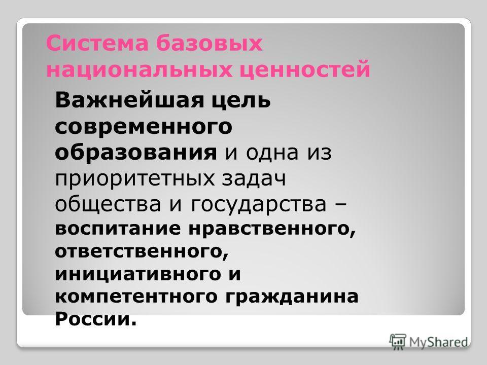 Система базовых национальных ценностей Важнейшая цель современного образования и одна из приоритетных задач общества и государства – воспитание нравственного, ответственного, инициативного и компетентного гражданина России.