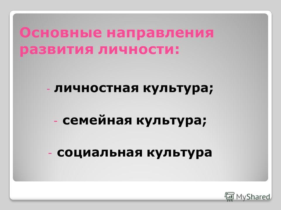 Основные направления развития личности: - личностная культура; - семейная культура; - социальная культура