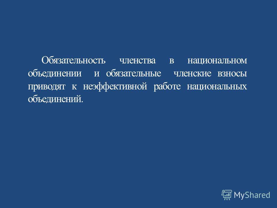 Обязательность членства в национальном объединении и обязательные членские взносы приводят к неэффективной работе национальных объединений.