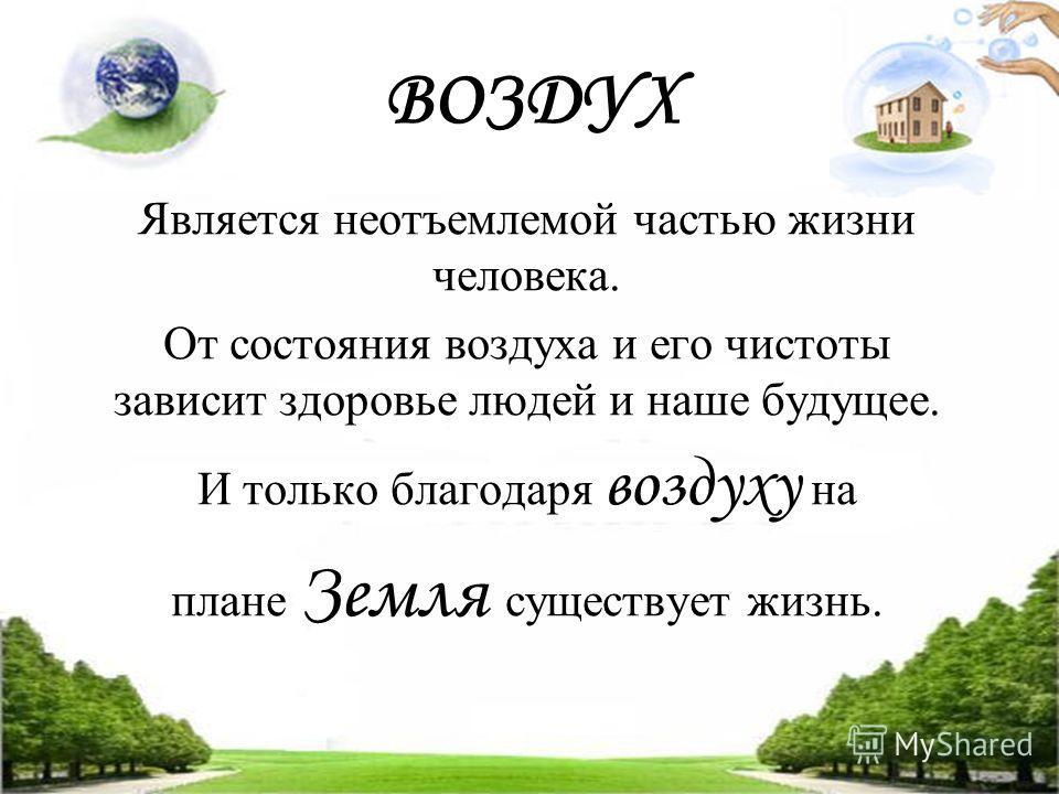 ВОЗДУХ Является неотъемлемой частью жизни человека. От состояния воздуха и его чистоты зависит здоровье людей и наше будущее. И только благодаря воздуху на плане Земля существует жизнь.