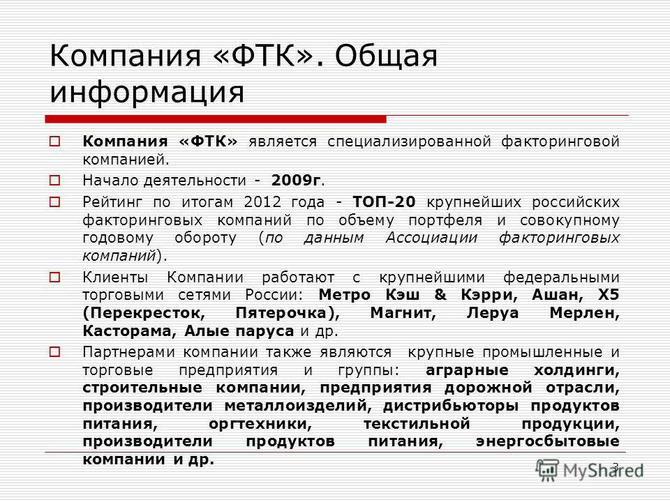 Компания «ФТК» является специализированной факторинговой компанией. Начало деятельности - 2009г. Рейтинг по итогам 2012 года - TOП-20 крупнейших российских факторинговых компаний по объему портфеля и совокупному годовому обороту (по данным Ассоциации