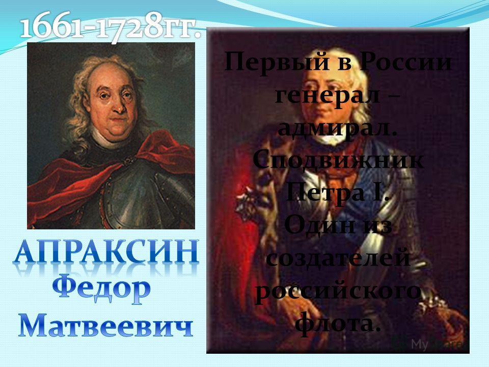 Первый в России генерал – адмирал. Сподвижник Петра I. Один из создателей российского флота.