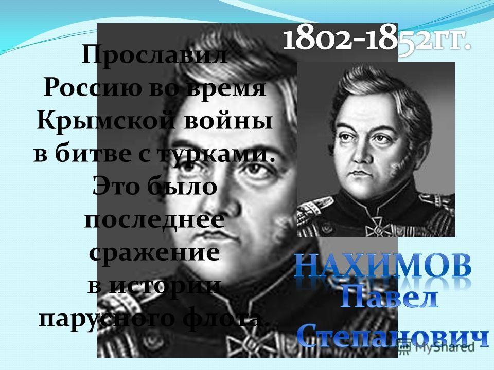 Прославил Россию во время Крымской войны в битве с турками. Это было последнее сражение в истории парусного флота.