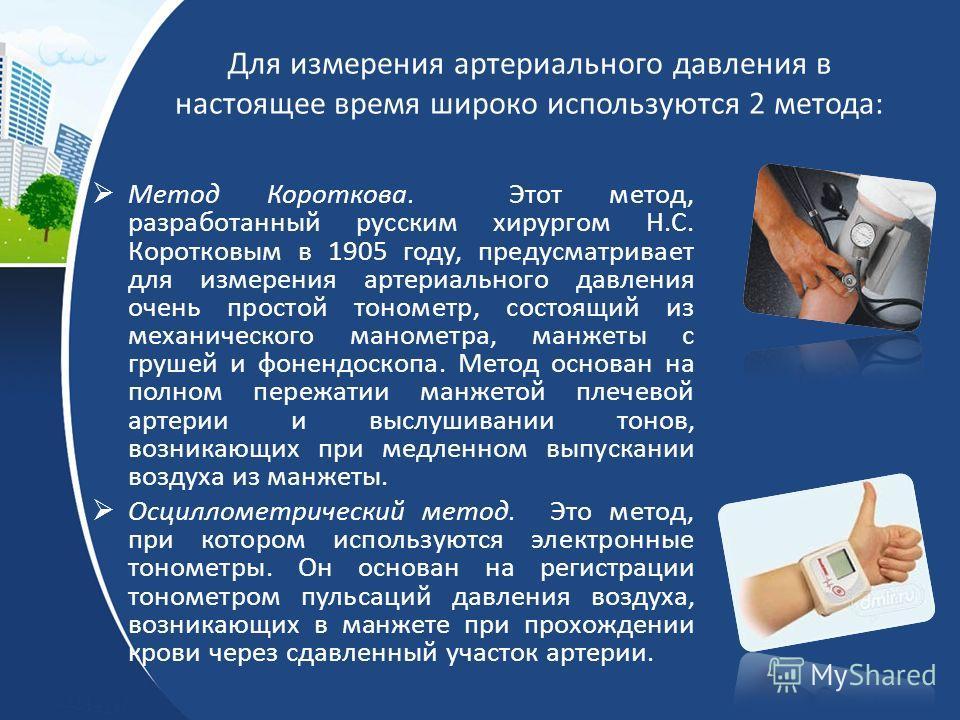 Для измерения артериального давления в настоящее время широко используются 2 метода: Метод Короткова. Этот метод, разработанный русским хирургом Н.С. Коротковым в 1905 году, предусматривает для измерения артериального давления очень простой тонометр,