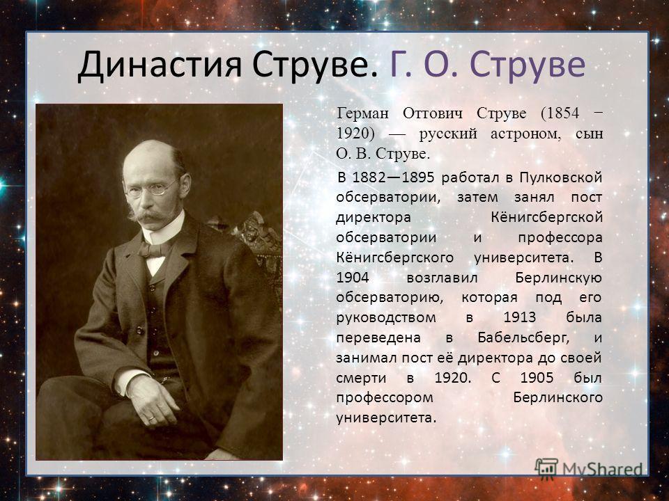Герман Оттович Струве (1854 1920) русский астроном, сын О. В. Струве. В 18821895 работал в Пулковской обсерватории, затем занял пост директора Кёнигсбергской обсерватории и профессора Кёнигсбергского университета. В 1904 возглавил Берлинскую обсерват