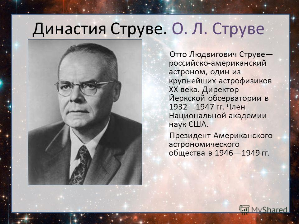 Отто Людвигович Струве российско-американский астроном, один из крупнейших астрофизиков XX века. Директор Йеркской обсерватории в 19321947 гг. Член Национальной академии наук США. Президент Американского астрономического общества в 19461949 гг. Динас
