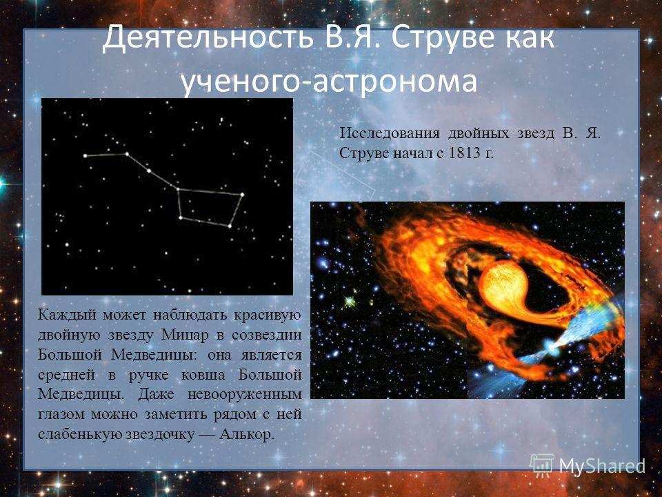 Деятельность В.Я. Струве как ученого-астронома Исследования двойных звезд В. Я. Струве начал с 1813 г. Каждый может наблюдать красивую двойную звезду Мицар в созвездии Большой Медведицы: она является средней в ручке ковша Большой Медведицы. Даже нево