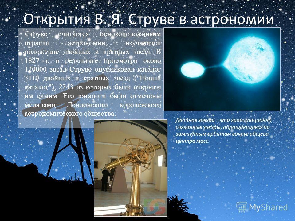 Открытия В. Я. Струве в астрономии Струве считается основоположником отрасли астрономии, изучающей положение двойных и кратных звезд. В 1827 г. в результате просмотра около 120000 звезд Струве опубликовал каталог 3110 двойных и кратных звезд (