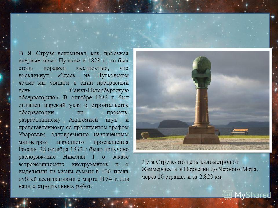 В. Я. Струве вспоминал, как, проезжая впервые мимо Пулкова в 1828 г., он был столь поражен местностью, что воскликнул: «Здесь, на Пулковском холме мы увидим в один прекрасный день Санкт-Петербургскую обсерваторию». В октябре 1833 г. был оглашен царск