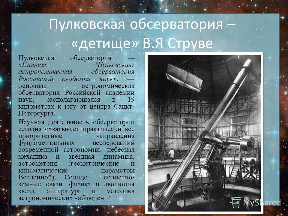 Пулковская обсерватория – «детище» В.Я Струве Пулковская обсерватория «Главная (Пулковская) астрономическая обсерватория Российской академии наук», основная астрономическая обсерватория Российской академии наук, располагающаяся в 19 километрах к югу