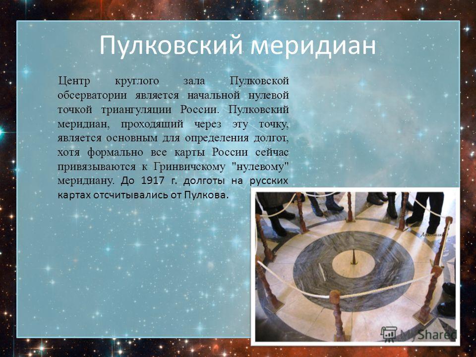 Пулковский меридиан Центр круглого зала Пулковской обсерватории является начальной нулевой точкой триангуляции России. Пулковский меридиан, проходящий через эту точку, является основным для определения долгот, хотя формально все карты России сейчас п