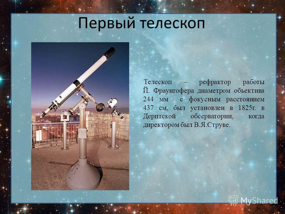 Первый телескоп Телескоп – рефрактор работы Й. Фраунгофера диаметром объектива 244 мм с фокусным расстоянием 437 см, был установлен в 1825г. в Дерптской обсерватории, когда директором был В.Я.Струве.