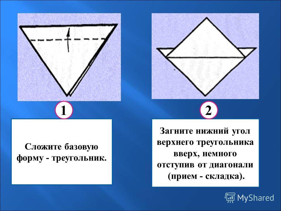 Сложите базовую форму - треугольник. Загните нижний угол верхнего треугольника вверх, немного отступив от диагонали (прием - складка). 12