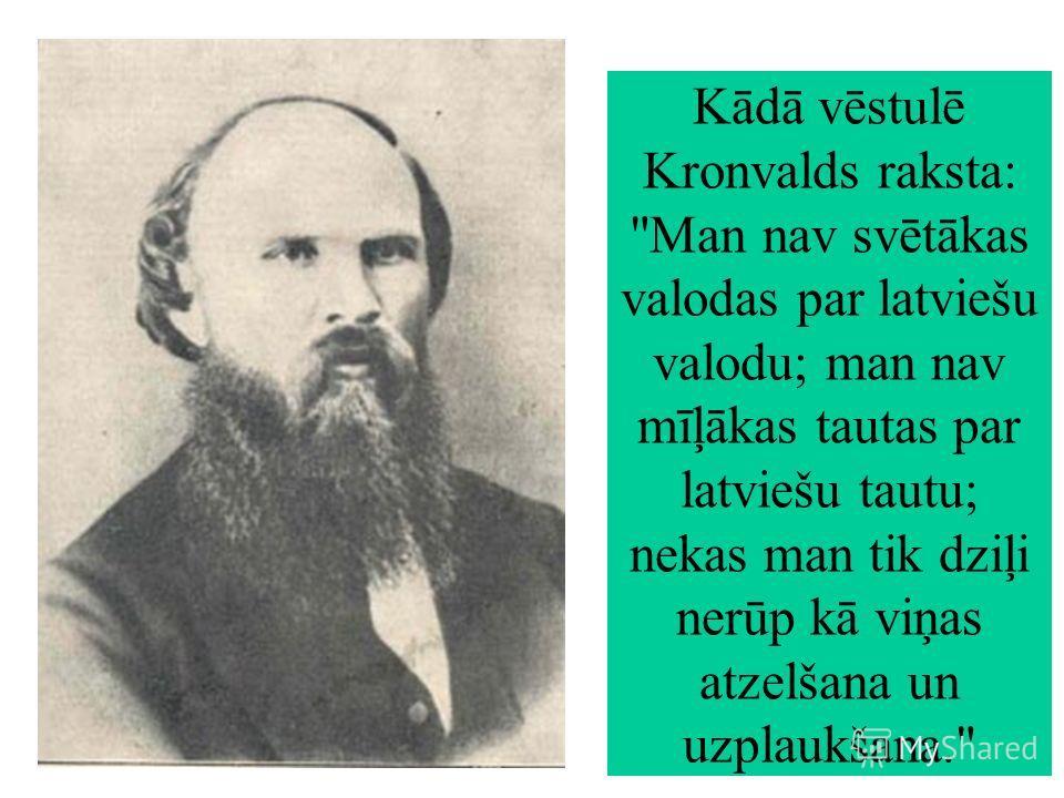 Kādā vēstulē Kronvalds raksta: Man nav svētākas valodas par latviešu valodu; man nav mīļākas tautas par latviešu tautu; nekas man tik dziļi nerūp kā viņas atzelšana un uzplaukšana.