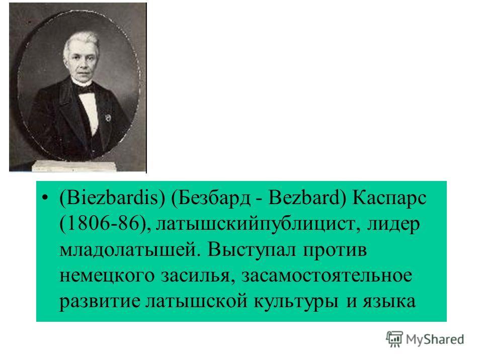 (Biezbardis) (Безбард - Bezbard) Каспарс (1806-86), латышскийпублицист, лидер младолатышей. Выступал против немецкого засилья, засамостоятельное развитие латышской культуры и языка