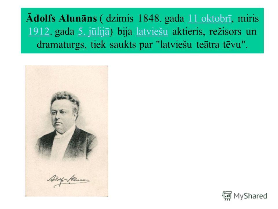 Ādolfs Alunāns ( dzimis 1848. gada 11 oktobrī, miris 1912. gada 5. jūlijā) bija latviešu aktieris, režisors un dramaturgs, tiek saukts par latviešu teātra tēvu.11 oktobrī 19125. jūlijālatviešu