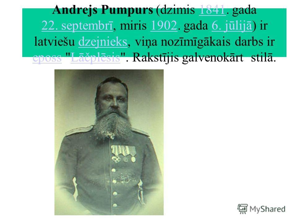 Andrejs Pumpurs (dzimis 1841. gada 22. septembrī, miris 1902. gada 6. jūlijā) ir latviešu dzejnieks, viņa nozīmīgākais darbs ir eposs Lāčplēsis. Rakstījis galvenokārt stilā.1841 22. septembrī19026. jūlijādzejnieks epossLāčplēsis