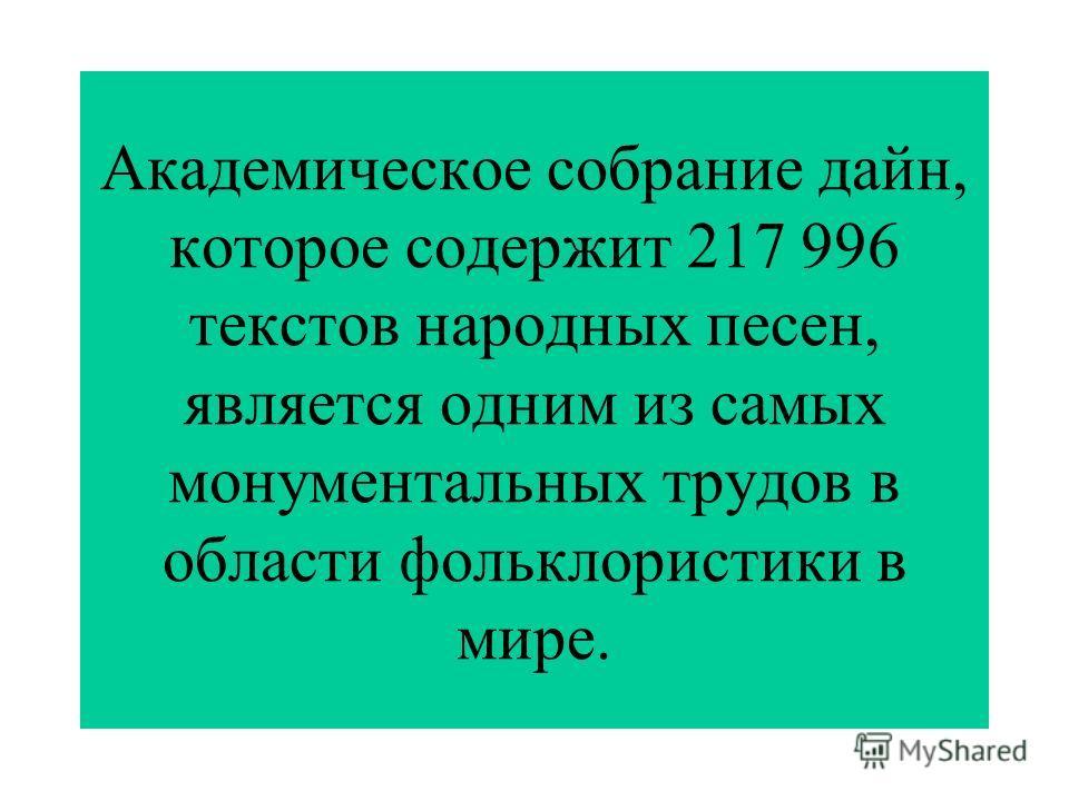 Академическое собрание дайн, которое содержит 217 996 текстов народных песен, является одним из самых монументальных трудов в области фольклористики в мире.