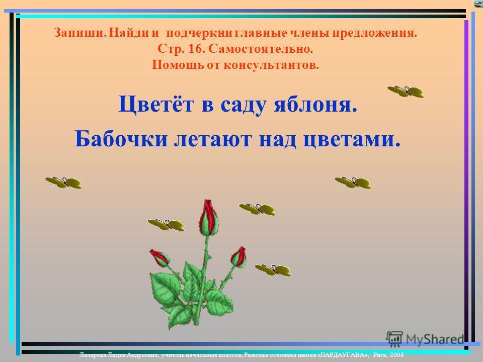 Запиши. Найди и подчеркни главные члены предложения. Стр. 16. Самостоятельно. Помощь от консультантов. Цветёт в саду яблоня. Бабочки летают над цветами.