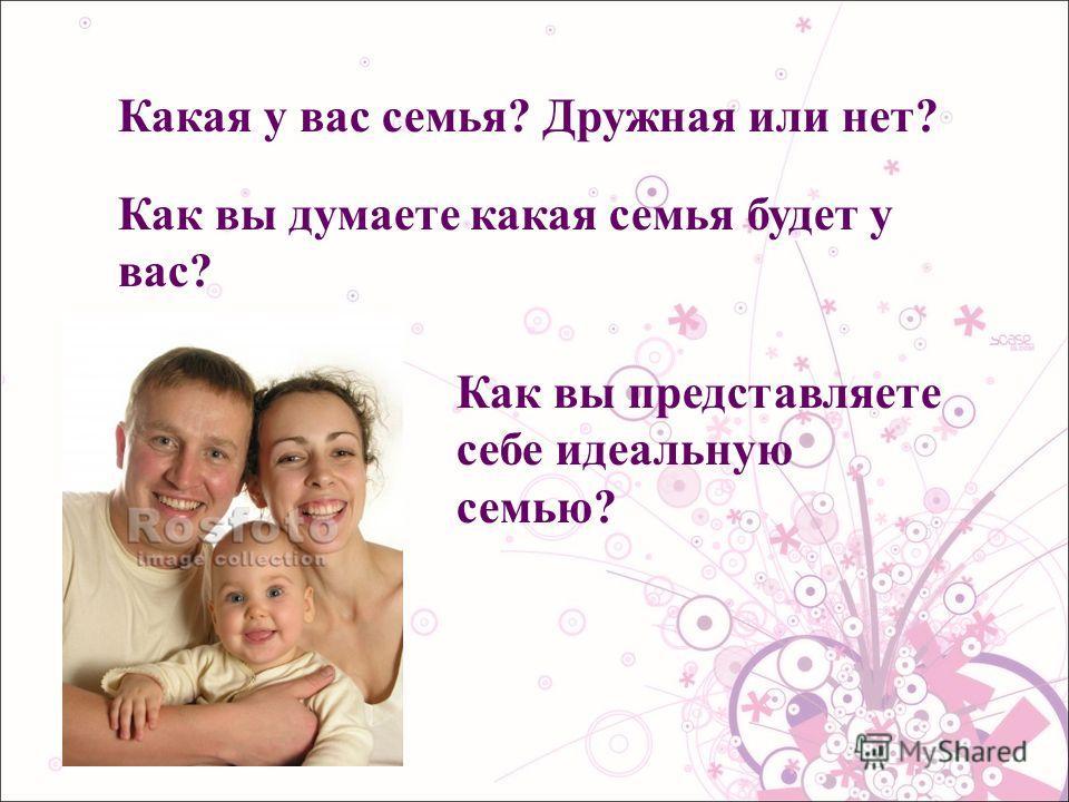 Какая у вас семья? Дружная или нет? Как вы думаете какая семья будет у вас? Как вы представляете себе идеальную семью?