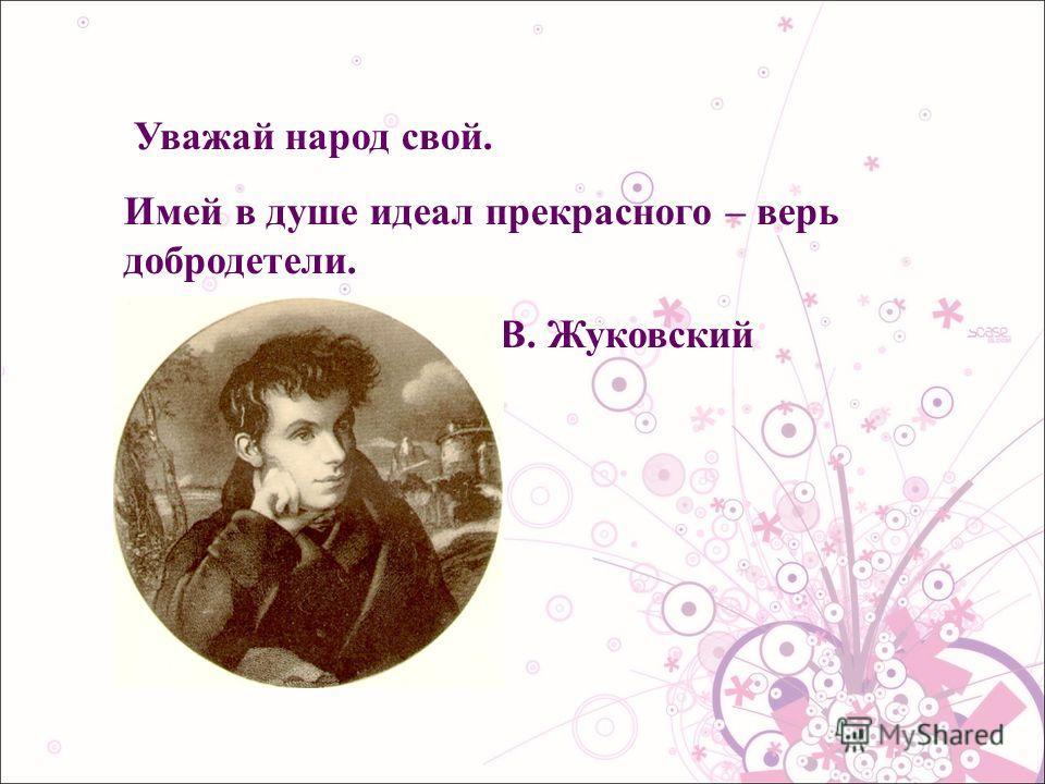 Уважай народ свой. Имей в душе идеал прекрасного – верь добродетели. В. Жуковский