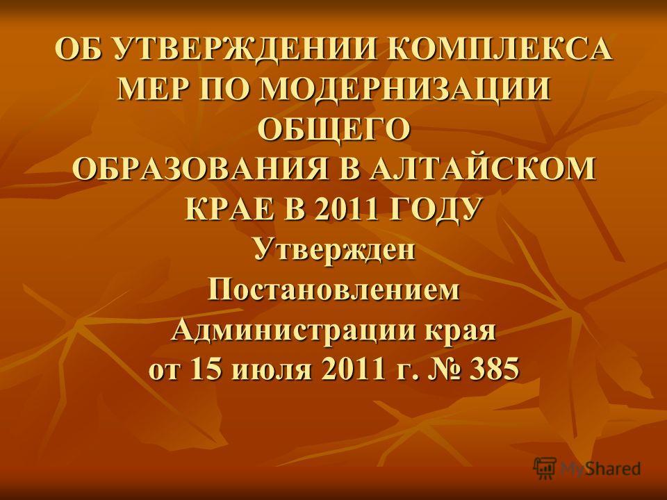 ОБ УТВЕРЖДЕНИИ КОМПЛЕКСА МЕР ПО МОДЕРНИЗАЦИИ ОБЩЕГО ОБРАЗОВАНИЯ В АЛТАЙСКОМ КРАЕ В 2011 ГОДУ Утвержден Постановлением Администрации края от 15 июля 2011 г. 385 ОБ УТВЕРЖДЕНИИ КОМПЛЕКСА МЕР ПО МОДЕРНИЗАЦИИ ОБЩЕГО ОБРАЗОВАНИЯ В АЛТАЙСКОМ КРАЕ В 2011 ГО