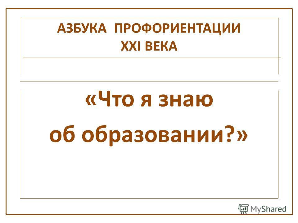 АЗБУКА ПРОФОРИЕНТАЦИИ XXI ВЕКА «Что я знаю об образовании?»