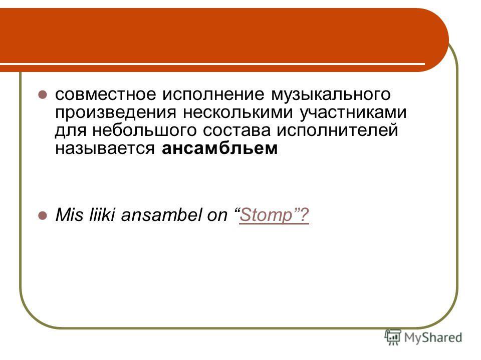 совместное исполнение музыкального произведения несколькими участниками для небольшого состава исполнителей называется ансамбльем Mis liiki ansambel on Stomp?Stomp?