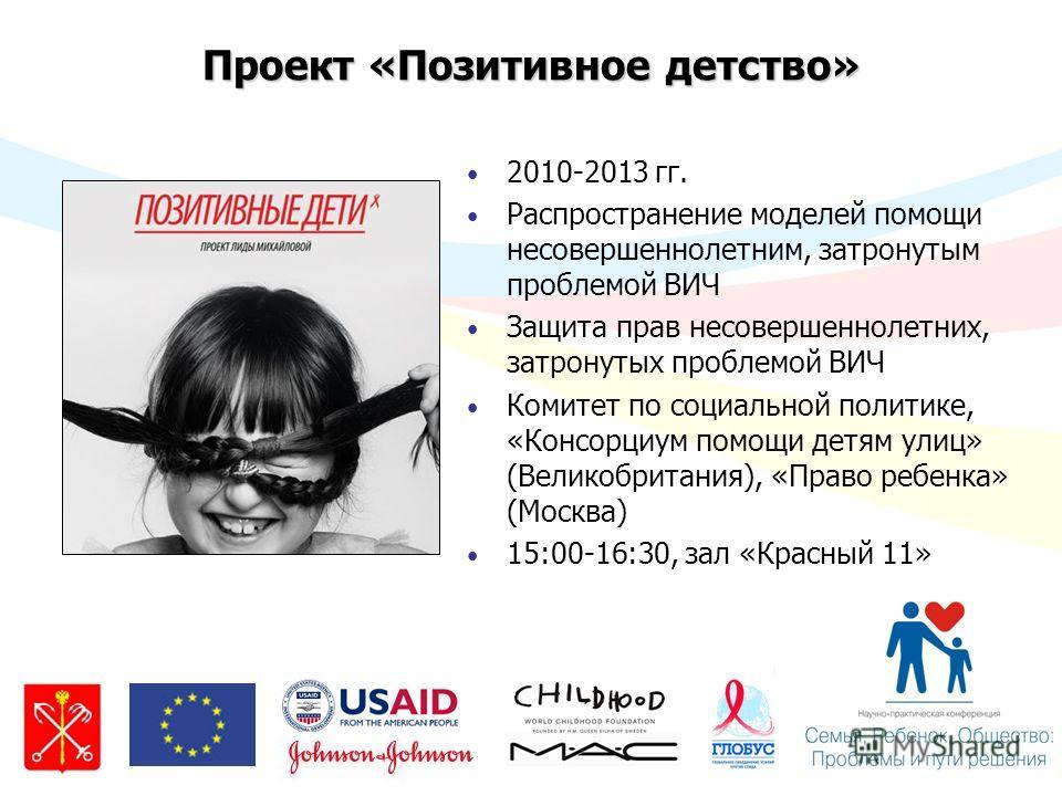 Проект «Позитивное детство» 2010-2013 гг. Распространение моделей помощи несовершеннолетним, затронутым проблемой ВИЧ Защита прав несовершеннолетних, затронутых проблемой ВИЧ Комитет по социальной политике, «Консорциум помощи детям улиц» (Великобрита