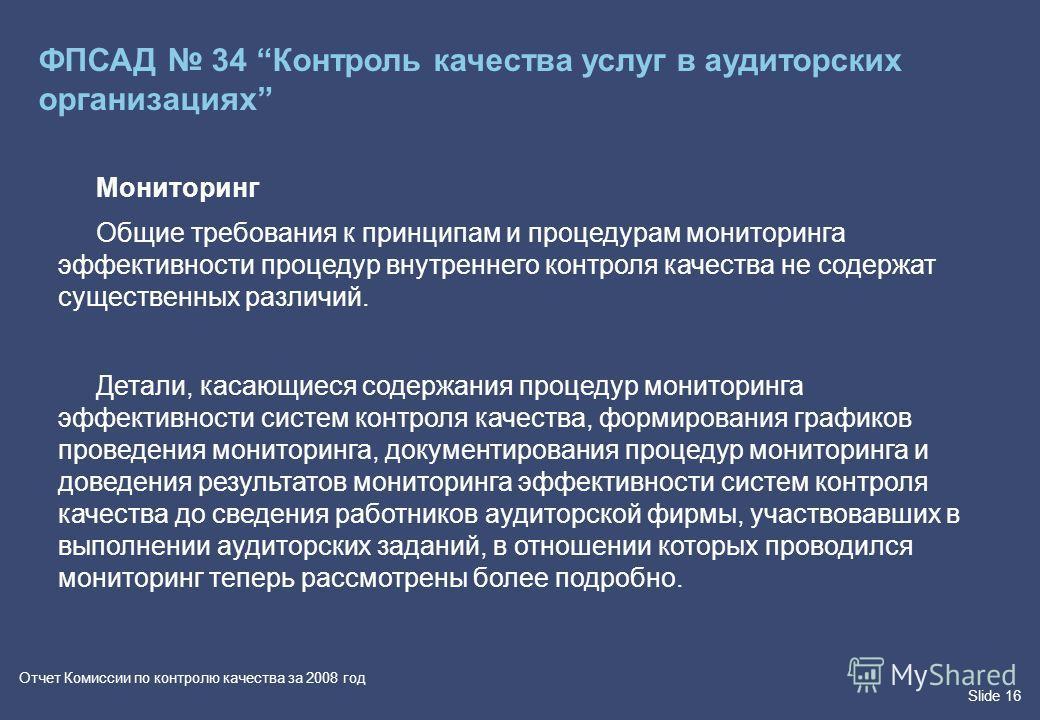 Slide 16 Отчет Комиссии по контролю качества за 2008 год Мониторинг Общие требования к принципам и процедурам мониторинга эффективности процедур внутреннего контроля качества не содержат существенных различий. Детали, касающиеся содержания процедур м