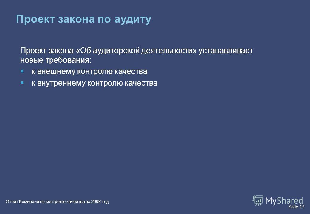Slide 17 Отчет Комиссии по контролю качества за 2008 год Проект закона «Об аудиторской деятельности» устанавливает новые требования: к внешнему контролю качества к внутреннему контролю качества Проект закона по аудиту