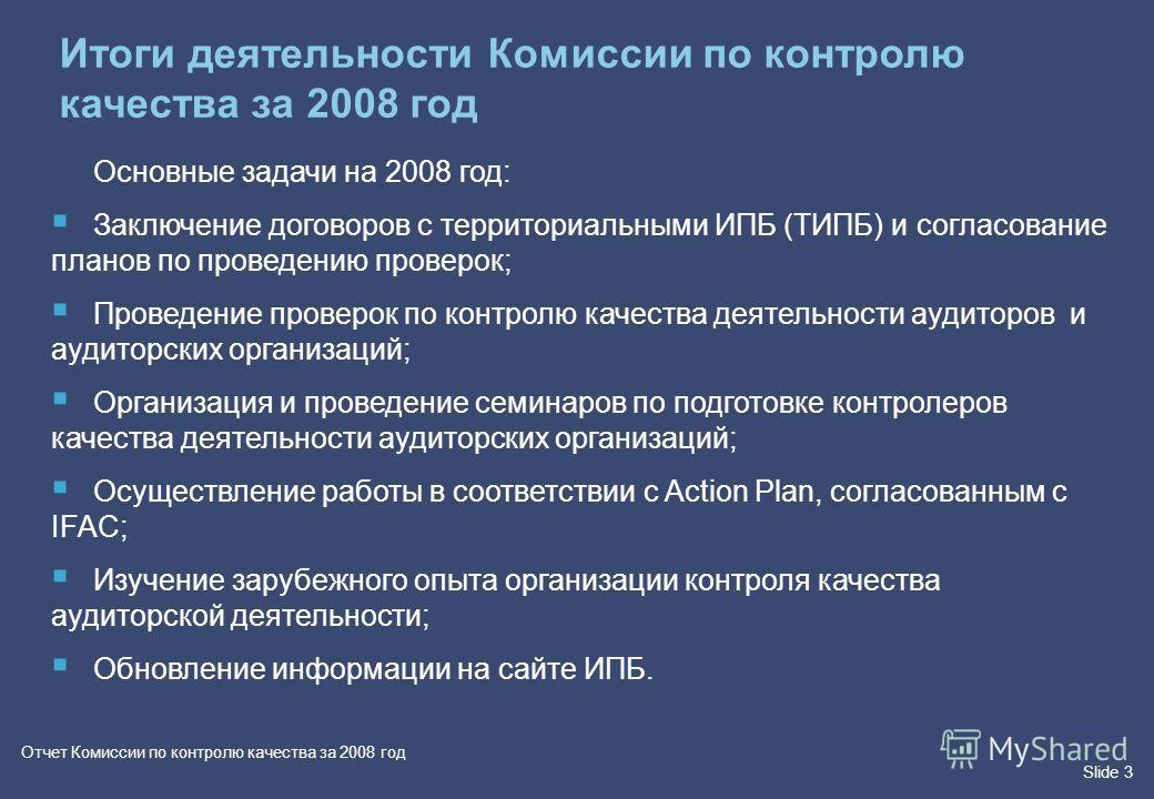 Slide 3 Отчет Комиссии по контролю качества за 2008 год Итоги деятельности Комиссии по контролю качества за 2008 год Основные задачи на 2008 год: Заключение договоров с территориальными ИПБ (ТИПБ) и согласование планов по проведению проверок; Проведе